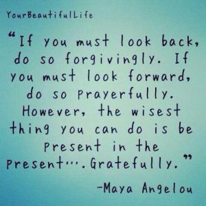 If you must look back do so forgivingly