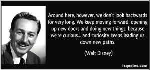 quote-around-here-however-we-don-t-look-backwards-for-very-long-we-keep-moving-forward-opening-up-new-walt-disney-224582