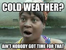 cold weather - nobody has time for that