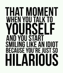 That moment when you talk to yourself and you start smiling like an idiot because you are just so hilarious