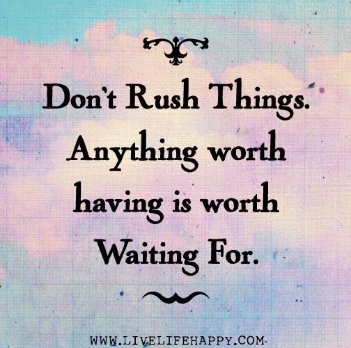 Don't rush things, anythign worth having is worth waiting for