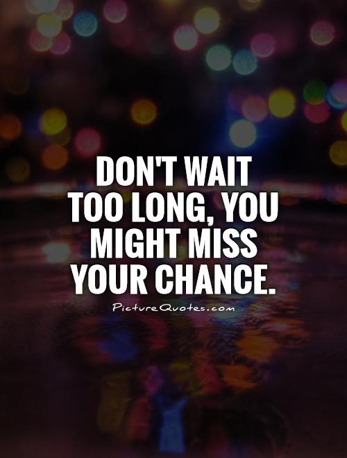 dont-wait-too-long-you-might-miss-your-chance-quote-1